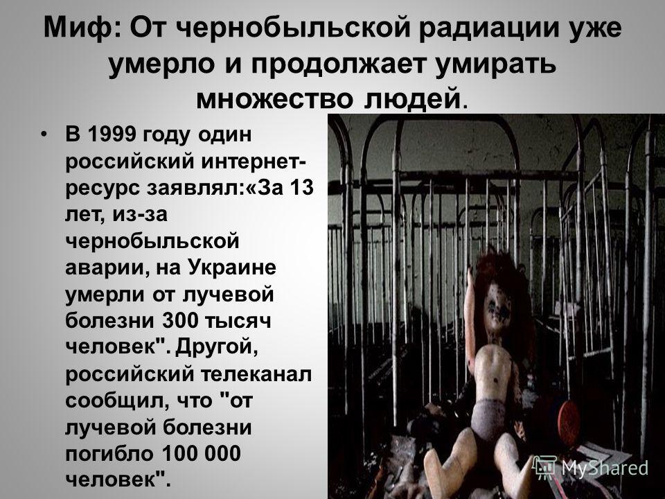 Миф: От чернобыльской радиации уже умерло и продолжает умирать множество людей. В 1999 году один российский интернет- ресурс заявлял:«За 13 лет, из-за чернобыльской аварии, на Украине умерли от лучевой болезни 300 тысяч человек