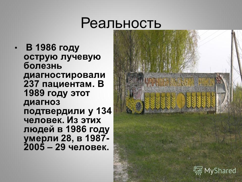 Реальность В 1986 году острую лучевую болезнь диагностировали 237 пациентам. В 1989 году этот диагноз подтвердили у 134 человек. Из этих людей в 1986 году умерли 28, в 1987- 2005 – 29 человек.