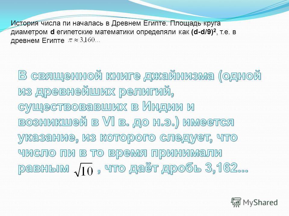 История числа пи началась в Древнем Египте. Площадь круга диаметром d египетские математики определяли как (d-d/9) 2, т.е. в древнем Египте