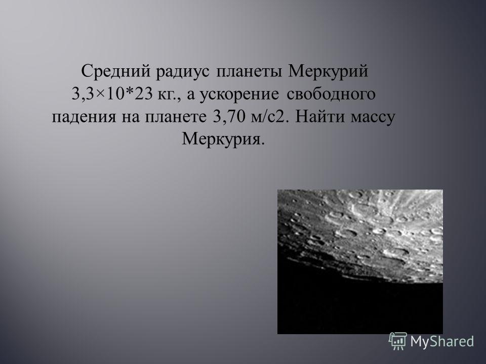 Средний радиус планеты Меркурий 3,3×10*23 кг., а ускорение свободного падения на планете 3,70 м / с 2. Найти массу Меркурия.