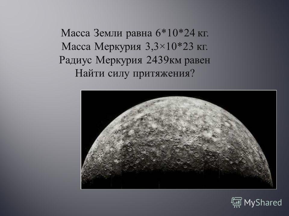 Масса Земли равна 6*10*24 кг. Масса Меркурия 3,3×10*23 кг. Радиус Меркурия 2439 км равен Найти силу притяжения ?