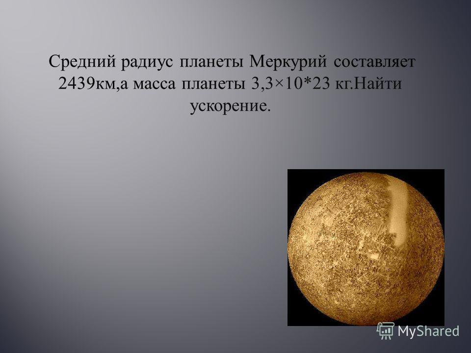 Средний радиус планеты Меркурий составляет 2439 км, а масса планеты 3,3×10*23 кг. Найти ускорение.