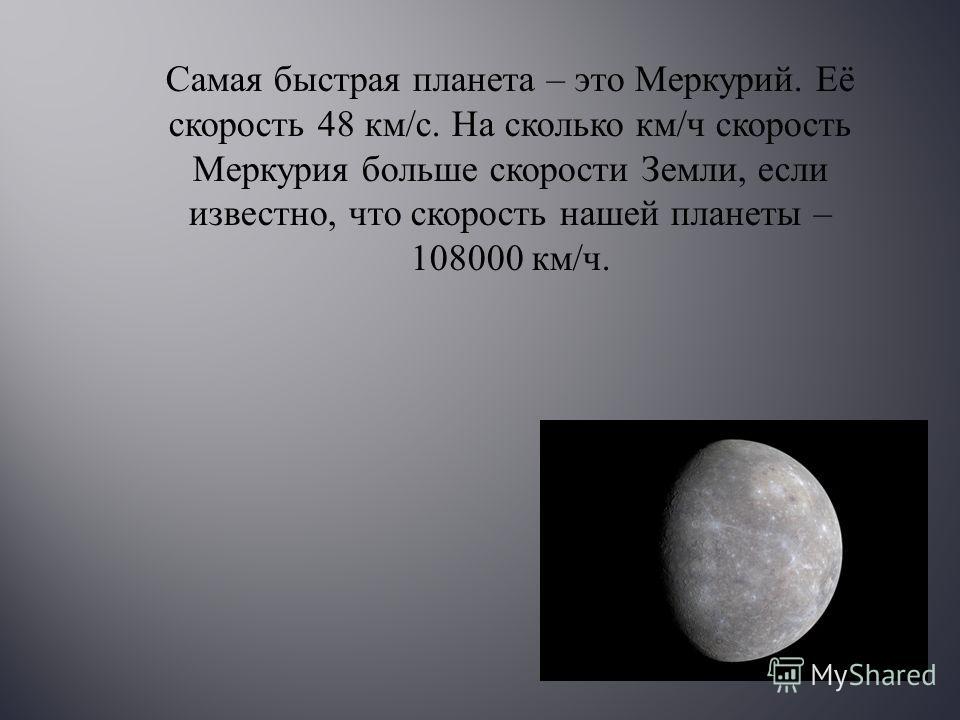 Самая быстрая планета – это Меркурий. Её скорость 48 км / с. На сколько км / ч скорость Меркурия больше скорости Земли, если известно, что скорость нашей планеты – 108000 км / ч.