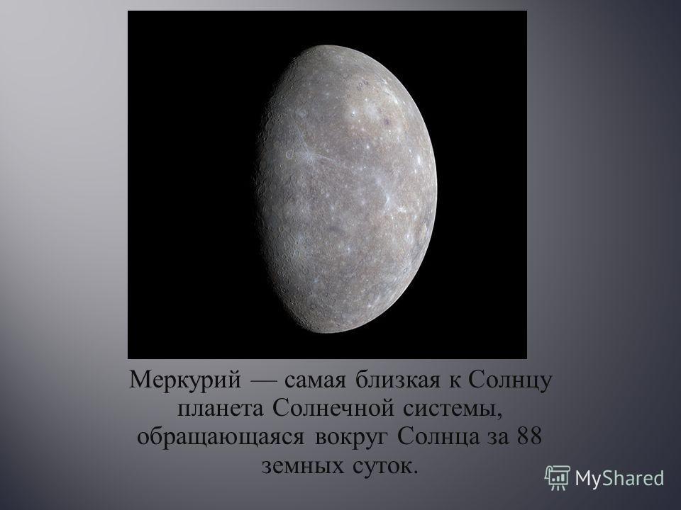 Меркурий самая близкая к Солнцу планета Солнечной системы, обращающаяся вокруг Солнца за 88 земных суток.