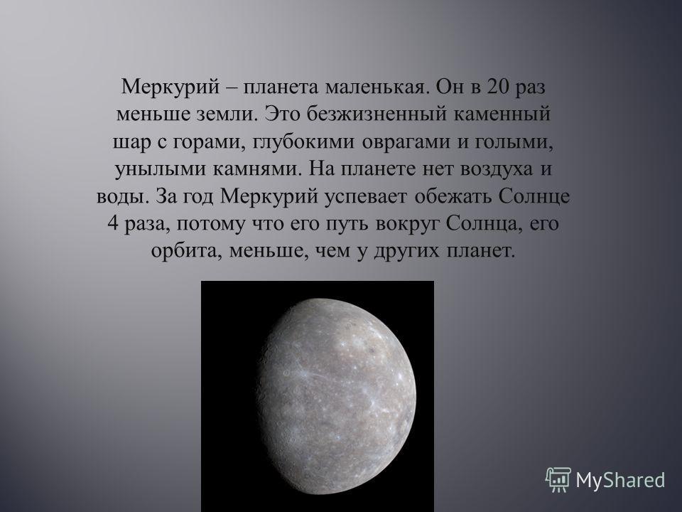 Меркурий – планета маленькая. Он в 20 раз меньше земли. Это безжизненный каменный шар с горами, глубокими оврагами и голыми, унылыми камнями. На планете нет воздуха и воды. За год Меркурий успевает обежать Солнце 4 раза, потому что его путь вокруг Со