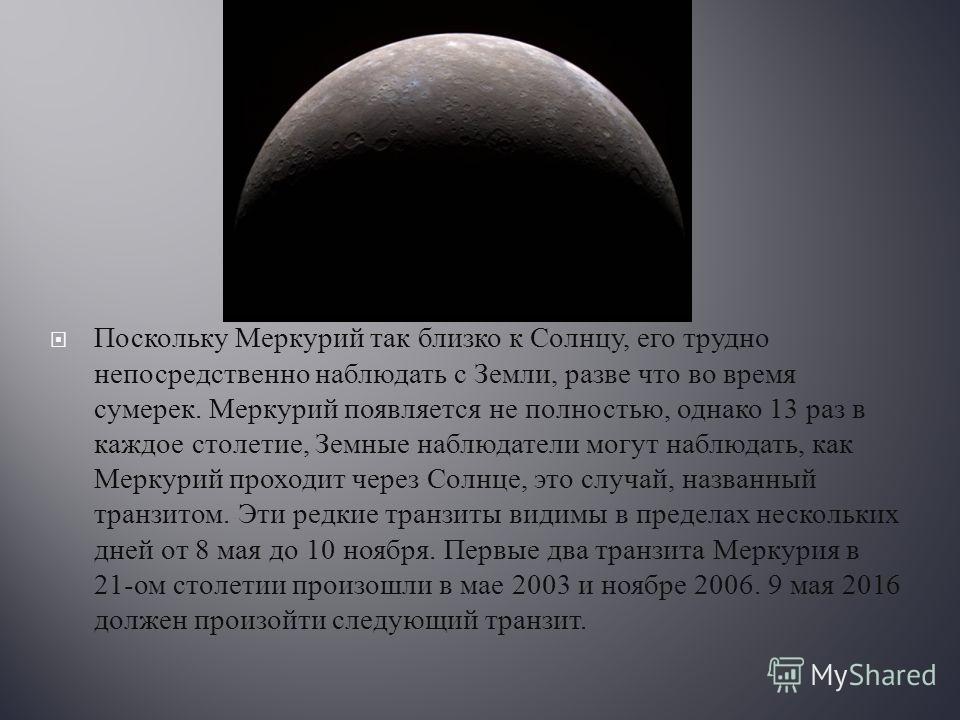 Поскольку Меркурий так близко к Солнцу, его трудно непосредственно наблюдать с Земли, разве что во время сумерек. Меркурий появляется не полностью, однако 13 раз в каждое столетие, Земные наблюдатели могут наблюдать, как Меркурий проходит через Солнц