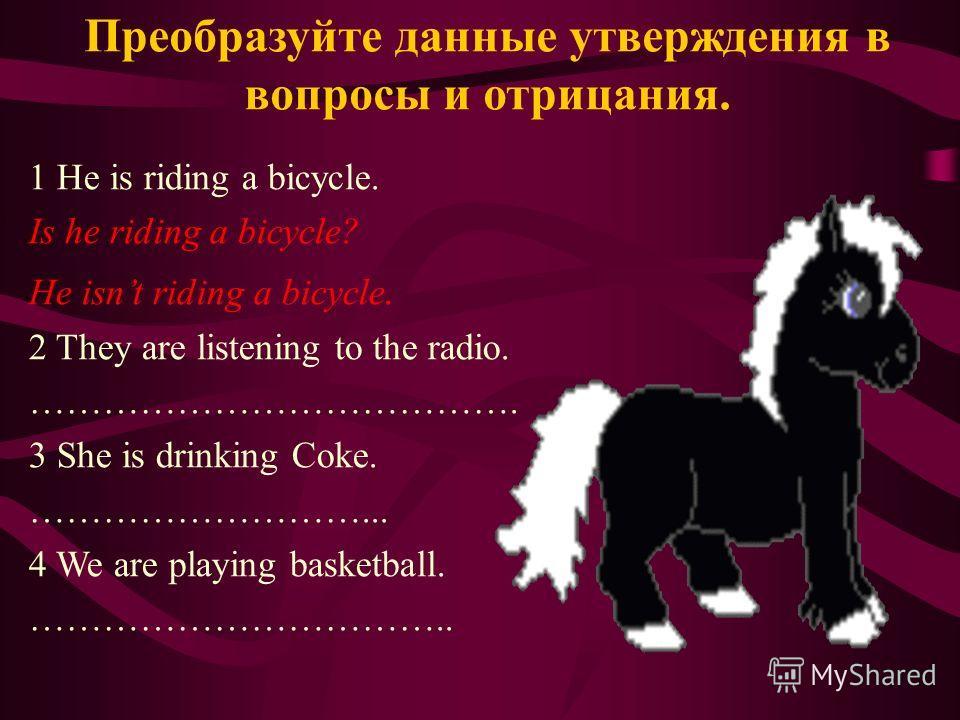 Преобразуйте данные утверждения в вопросы и отрицания. 1 He is riding a bicycle. Is he riding a bicycle? He isnt riding a bicycle. 2 They are listening to the radio. …………………………………. 3 She is drinking Coke. ………………………... 4 We are playing basketball. ………