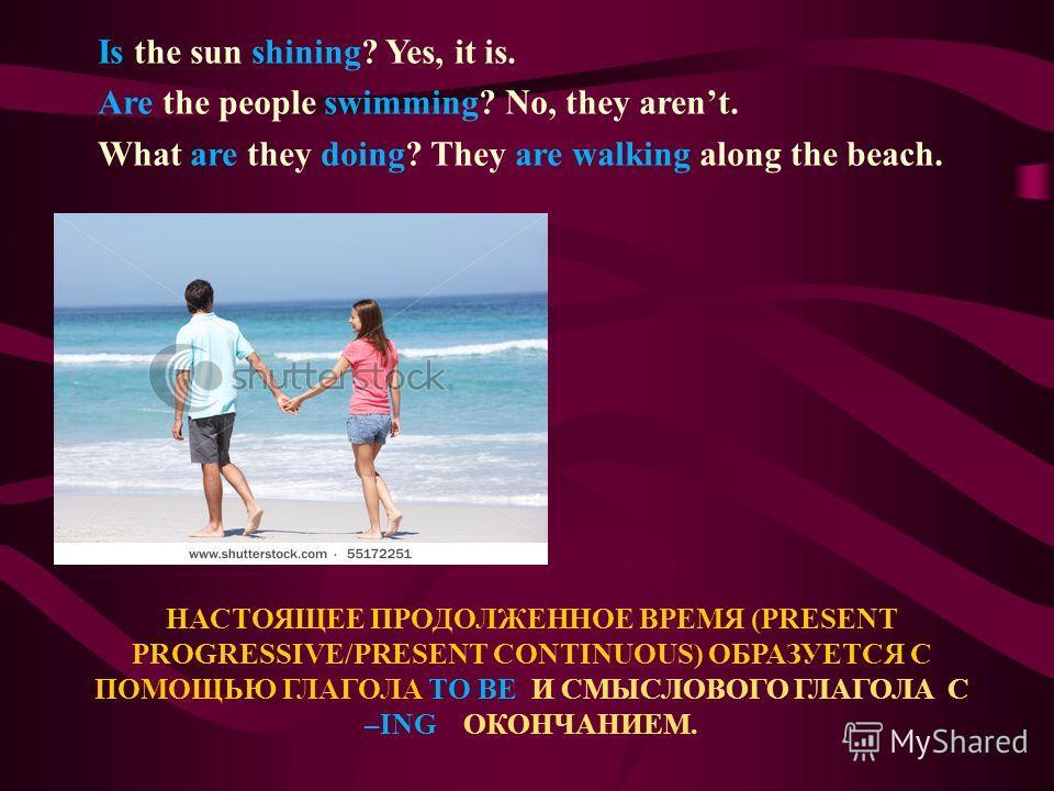 НАСТОЯЩЕЕ ПРОДОЛЖЕННОЕ ВРЕМЯ (PRESENT PROGRESSIVE/PRESENT CONTINUOUS) ОБРАЗУЕТСЯ С ПОМОЩЬЮ ГЛАГОЛА TO BE И СМЫСЛОВОГО ГЛАГОЛА С –ING ОКОНЧАНИЕМ. Is the sun shining? Yes, it is. Are the people swimming? No, they arent. What are they doing? They are wa
