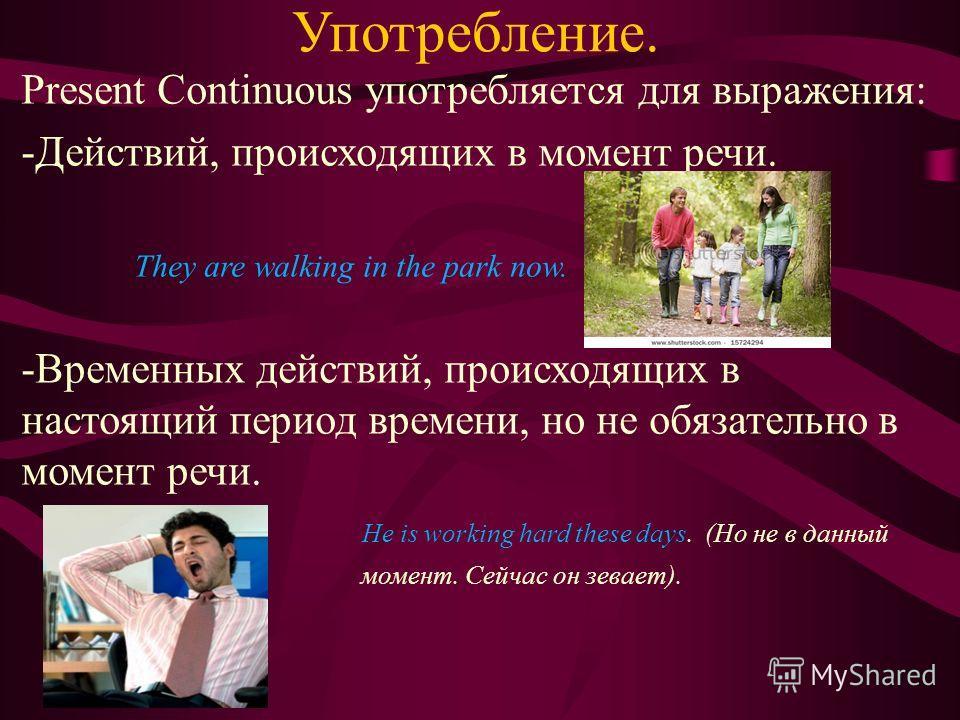 Употребление. Present Continuous употребляется для выражения: -Действий, происходящих в момент речи. They are walking in the park now. -Временных действий, происходящих в настоящий период времени, но не обязательно в момент речи. He is working hard t