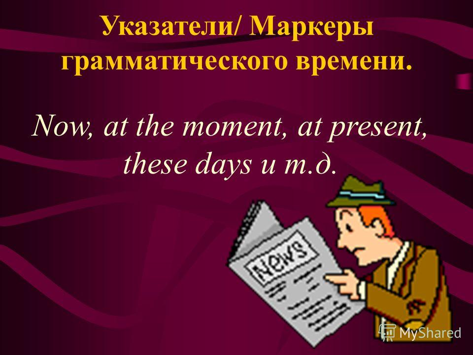 Указатели/ Маркеры грамматического времени. Now, at the moment, at present, these days и т.д.
