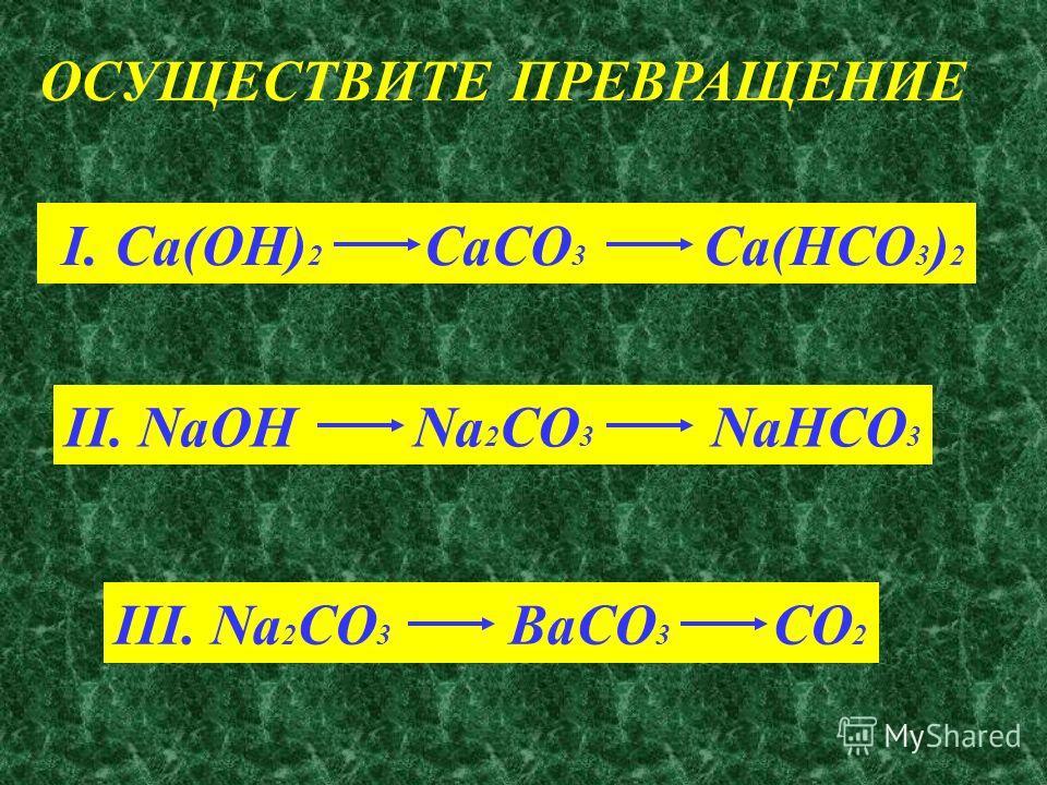 ОСУЩЕСТВИТЕ ПРЕВРАЩЕНИЕ I. Ca(OH) 2 CaCO 3 Ca(HCO 3 ) 2 II. NaOH Na 2 CO 3 NaHCO 3 III. Na 2 CO 3 BaCO 3 CO 2