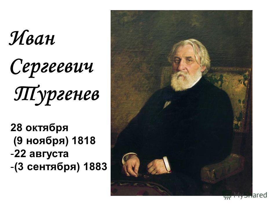 Иван Сергеевич Тургенев 28 октября (9 ноября) 1818 -22 августа -(3 сентября) 1883