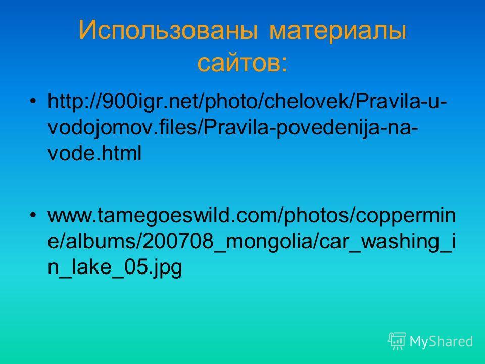Использованы материалы сайтов: http://900igr.net/photo/chelovek/Pravila-u- vodojomov.files/Pravila-povedenija-na- vode.html www.tamegoeswild.com/photos/coppermin e/albums/200708_mongolia/car_washing_i n_lake_05.jpg