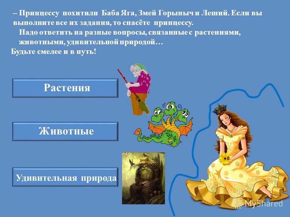 – Принцессу похитили Баба Яга, Змей Горыныч и Леший. Если вы выполните все их задания, то спасёте принцессу. Надо ответить на разные вопросы, связанные с растениями, животными, удивительной природой… Будьте смелее и в путь! Растения Животные Удивител