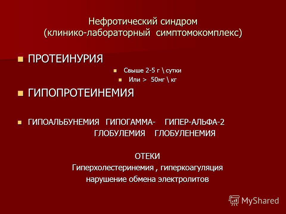 Нефротический синдром (клинико-лабораторный симптомокомплекс) ПРОТЕИНУРИЯ ПРОТЕИНУРИЯ Свыше 2-5 г \ сутки Свыше 2-5 г \ сутки Или > 50мг \ кг Или > 50мг \ кг ГИПОПРОТЕИНЕМИЯ ГИПОПРОТЕИНЕМИЯ ГИПОАЛЬБУНЕМИЯ ГИПОГАММА- ГИПЕР-АЛЬФА-2 ГИПОАЛЬБУНЕМИЯ ГИПОГ