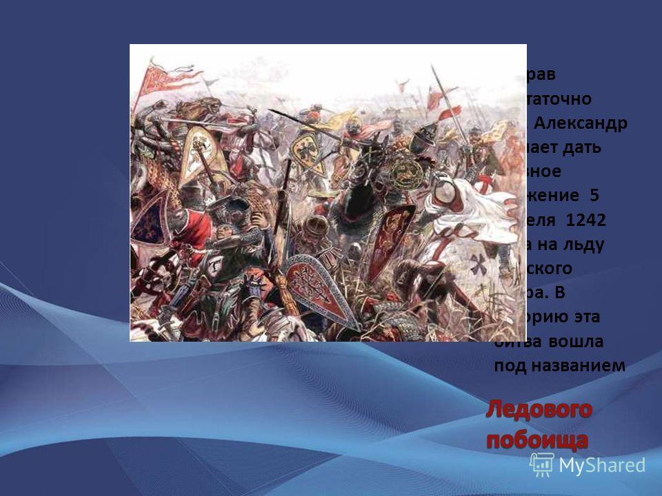 Собрав достаточно сил, Александр решает дать главное сражение 5 апреля 1242 года на льду Чудского озера. В историю эта битва вошла под названием