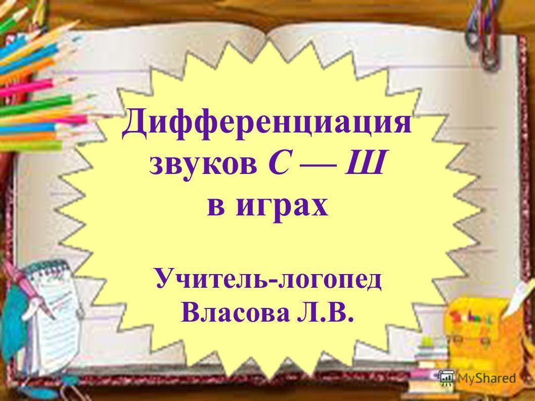 Дифференциация звуков С Ш в играх Учитель-логопед Власова Л.В.