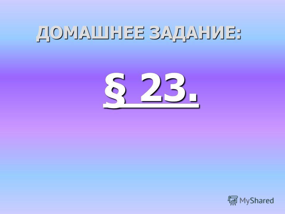 ДОМАШНЕЕ ЗАДАНИЕ: § 23.