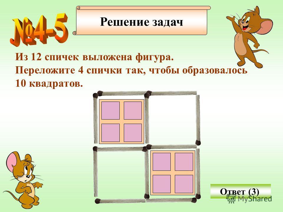 Решение задач Из 12 спичек выложена фигура. Переложите 4 спички так, чтобы образовалось 10 квадратов. Ответ (3)