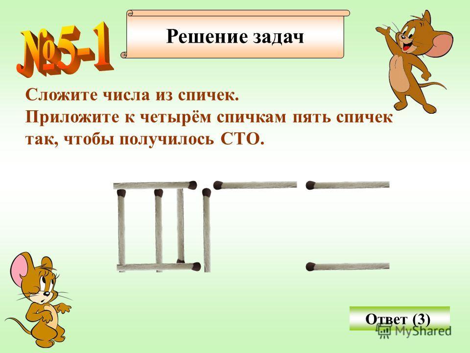 Решение задач Сложите числа из спичек. Приложите к четырём спичкам пять спичек так, чтобы получилось СТО. Ответ (3)