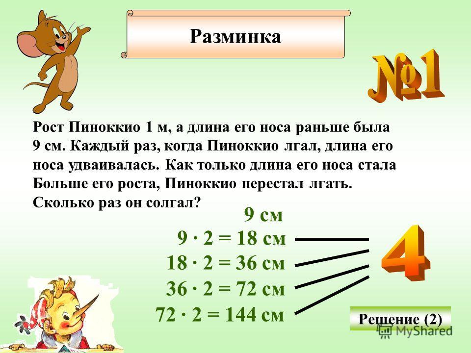 Разминка Рост Пиноккио 1 м, а длина его носа раньше была 9 см. Каждый раз, когда Пиноккио лгал, длина его носа удваивалась. Как только длина его носа стала Больше его роста, Пиноккио перестал лгать. Сколько раз он солгал? Решение (2) 9 см 9 · 2 = 18