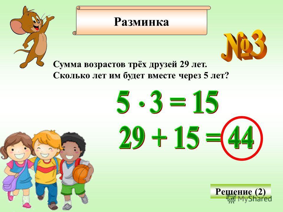 Разминка Сумма возрастов трёх друзей 29 лет. Сколько лет им будет вместе через 5 лет? Решение (2)