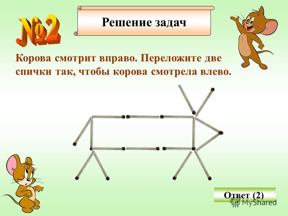 Решение задач Корова смотрит вправо. Переложите две спички так, чтобы корова смотрела влево. Ответ (2)