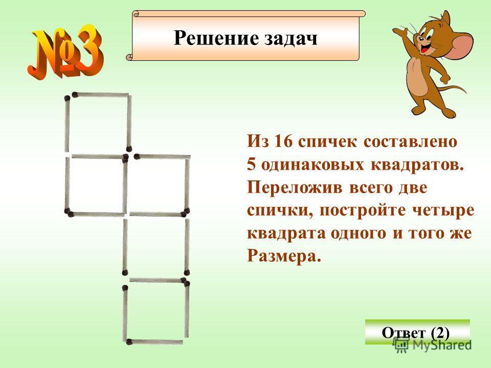 Решение задач Из 16 спичек составлено 5 одинаковых квадратов. Переложив всего две спички, постройте четыре квадрата одного и того же Размера. Ответ (2)