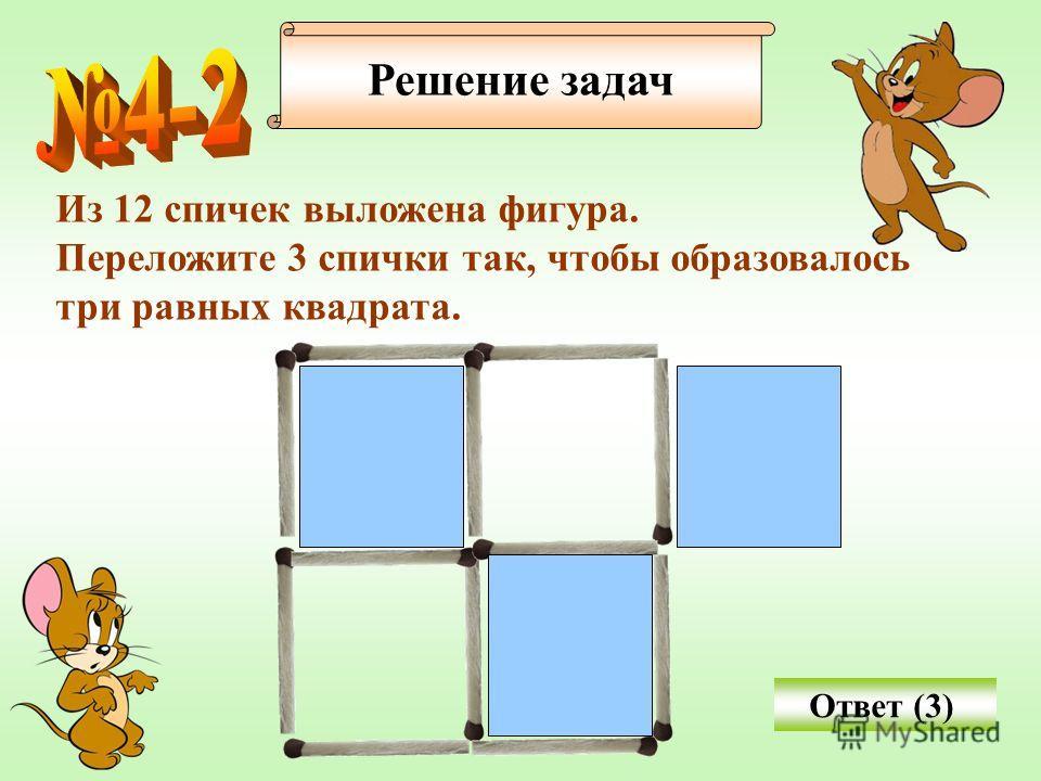 Решение задач Из 12 спичек выложена фигура. Переложите 3 спички так, чтобы образовалось три равных квадрата. Ответ (3)