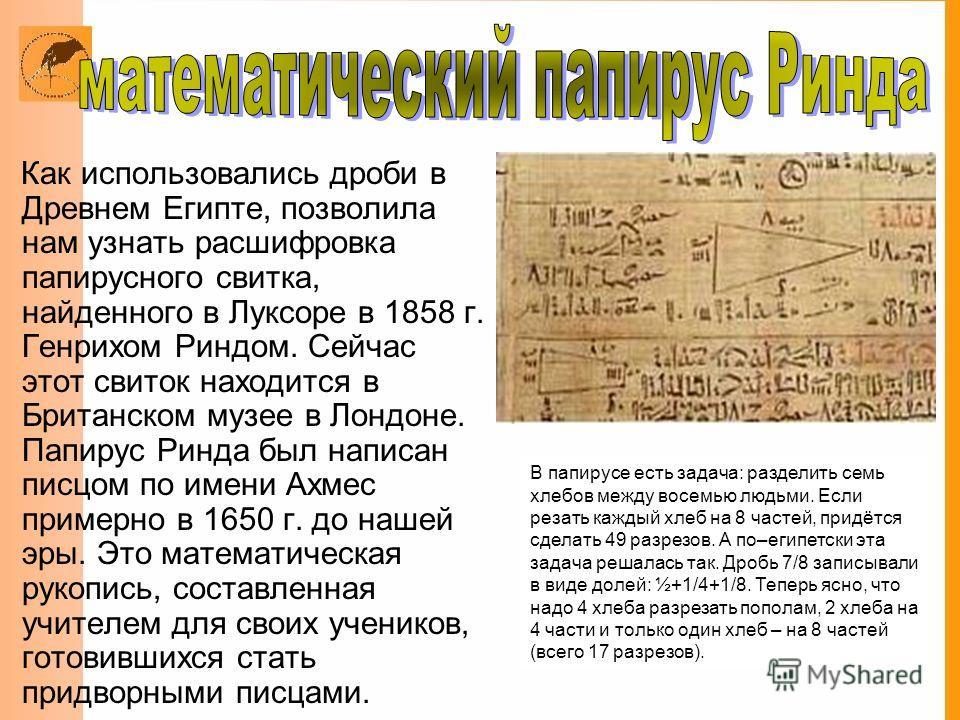 Как использовались дроби в Древнем Египте, позволила нам узнать расшифровка папирусного свитка, найденного в Луксоре в 1858 г. Генрихом Риндом. Сейчас этот свиток находится в Британском музее в Лондоне. Папирус Ринда был написан писцом по имени Ахмес