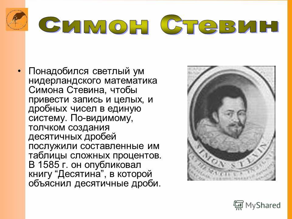 Понадобился светлый ум нидерландского математика Симона Стевина, чтобы привести запись и целых, и дробных чисел в единую систему. По-видимому, толчком создания десятичных дробей послужили составленные им таблицы сложных процентов. В 1585 г. он опубли