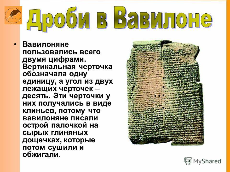 Вавилоняне пользовались всего двумя цифрами. Вертикальная черточка обозначала одну единицу, а угол из двух лежащих черточек – десять. Эти черточки у них получались в виде клиньев, потому что вавилоняне писали острой палочкой на сырых глиняных дощечка
