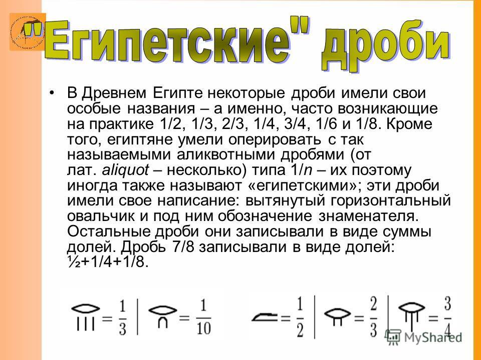В Древнем Египте некоторые дроби имели свои особые названия – а именно, часто возникающие на практике 1/2, 1/3, 2/3, 1/4, 3/4, 1/6 и 1/8. Кроме того, египтяне умели оперировать с так называемыми аликвотными дробями (от лат. aliquot – несколько) типа