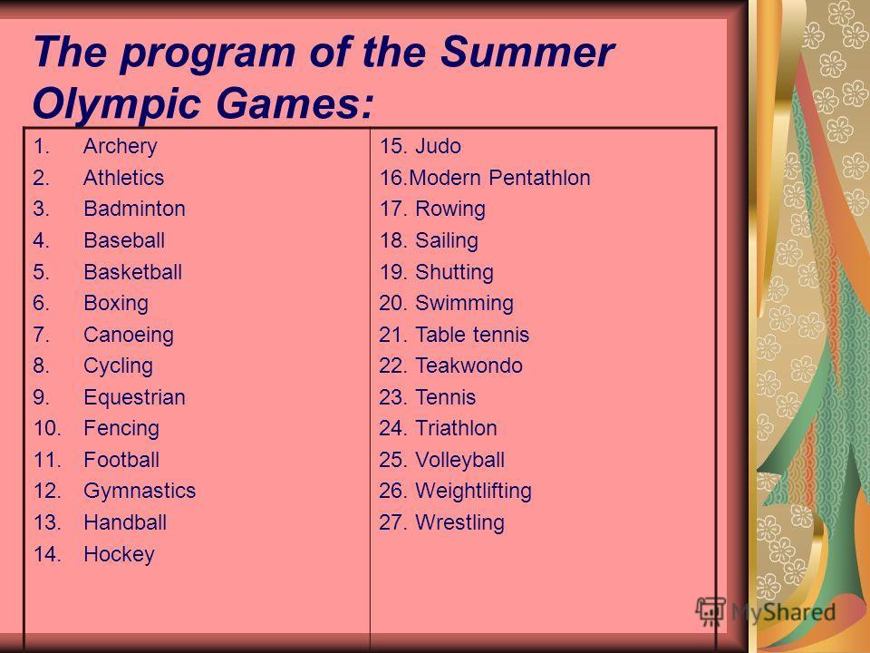 The program of the Summer Olympic Games: 1.Archery 2.Athletics 3.Badminton 4.Baseball 5.Basketball 6.Boxing 7.Canoeing 8.Cycling 9.Equestrian 10.Fencing 11.Football 12.Gymnastics 13.Handball 14.Hockey 15. Judo 16.Modern Pentathlon 17. Rowing 18. Sail