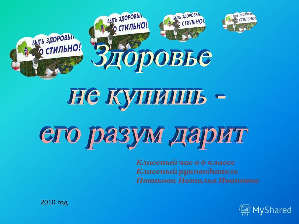 Классный час в 6 классе Классный руководитель Новикова Наталья Ивановна 2010 год