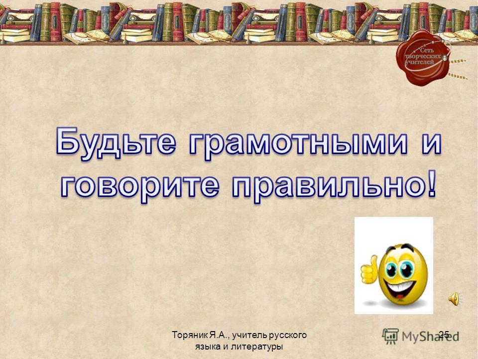 Торяник Я.А., учитель русского языка и литературы 24 Так зачем необходимо правильно употреблять однородные члены предложения?