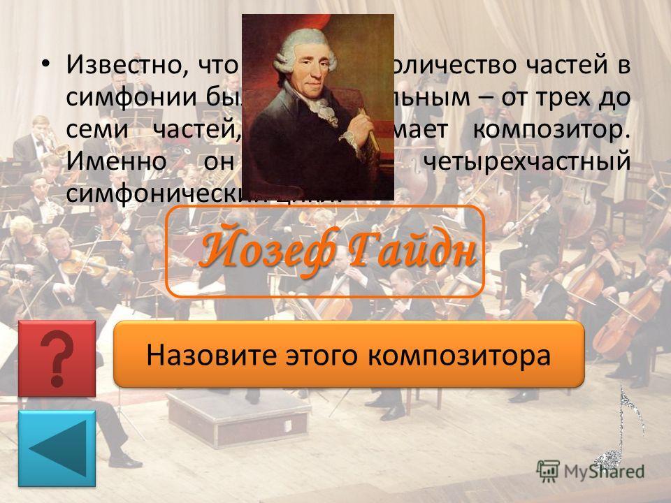 Известно, что в 17 веке количество частей в симфонии было произвольным – от трех до семи частей, как задумает композитор. Именно он узаконил четырехчастный симфонический цикл. Назовите этого композитора Йозеф Гайдн