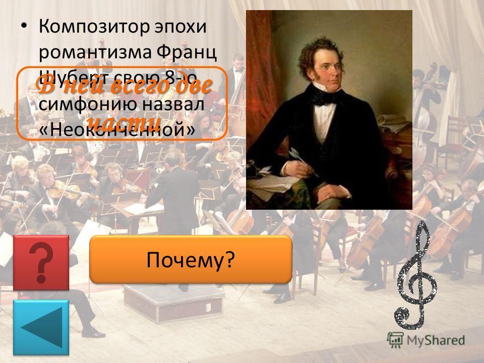Композитор эпохи романтизма Франц Шуберт свою 8-ю симфонию назвал «Неоконченной» Почему? В ней всего две части