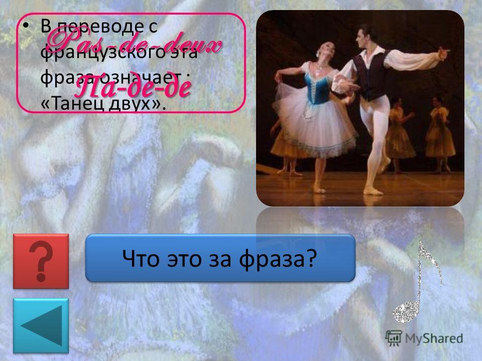 В переводе с французского эта фраза означает : «Танец двух». Что это за фраза? Pas-de-deuxПа-де-де