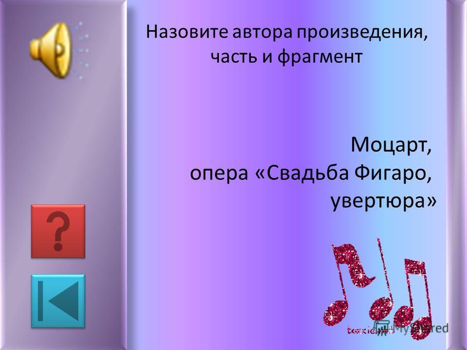 Назовите автора произведения, часть и фрагмент Моцарт, опера «Свадьба Фигаро, увертюра»