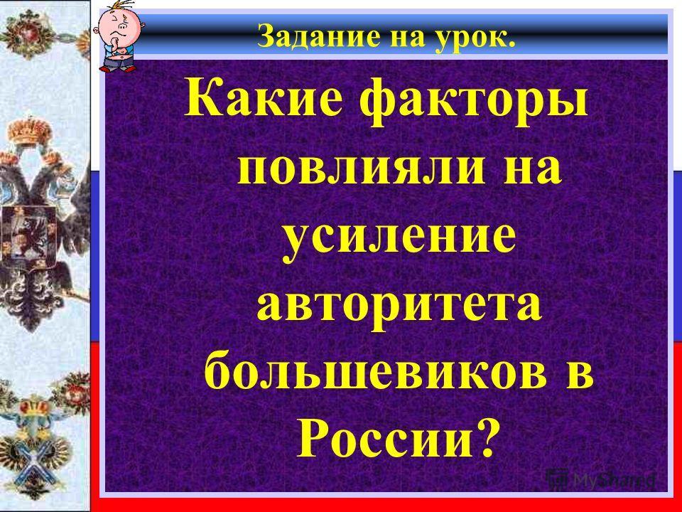 Задание на урок. Какие факторы повлияли на усиление авторитета большевиков в России?