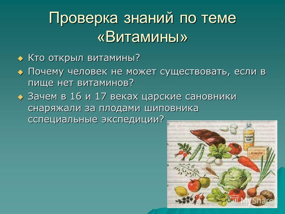 Проверка знаний по теме «Витамины» Кто открыл витамины? Кто открыл витамины? Почему человек не может существовать, если в пище нет витаминов? Почему человек не может существовать, если в пище нет витаминов? Зачем в 16 и 17 веках царские сановники сна