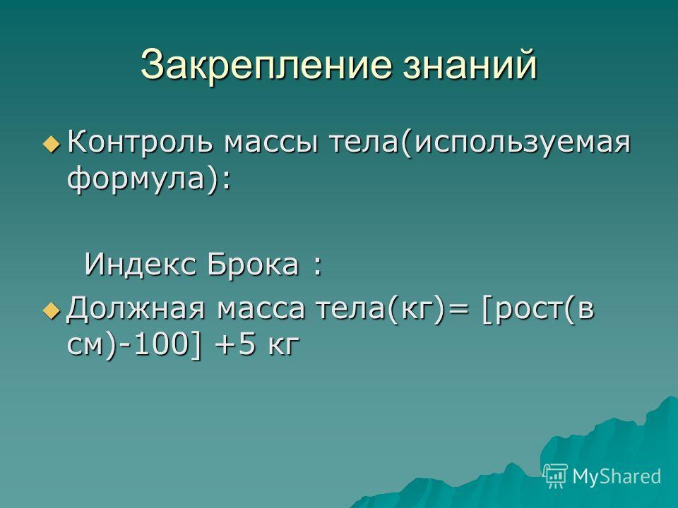 Закрепление знаний Контроль массы тела(используемая формула): Контроль массы тела(используемая формула): Индекс Брока : Индекс Брока : Должная масса тела(кг)= [рост(в см)-100] +5 кг Должная масса тела(кг)= [рост(в см)-100] +5 кг