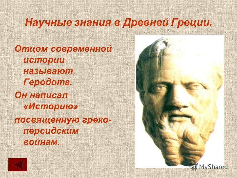 Научные знания в Древней Греции. Отцом современной истории называют Геродота. Он написал «Историю» посвященную греко- персидским войнам.