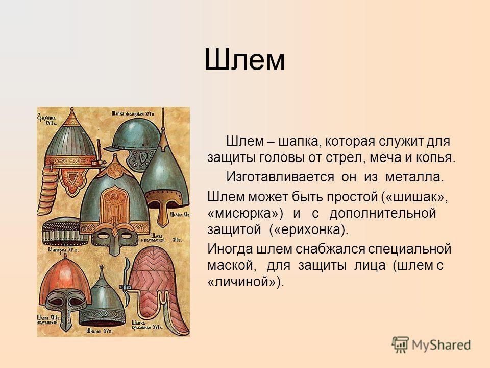 Шлем Шлем – шапка, которая служит для защиты головы от стрел, меча и копья. Изготавливается он из металла. Шлем может быть простой («шишак», «мисюрка») и с дополнительной защитой («ерихонка). Иногда шлем снабжался специальной маской, для защиты лица