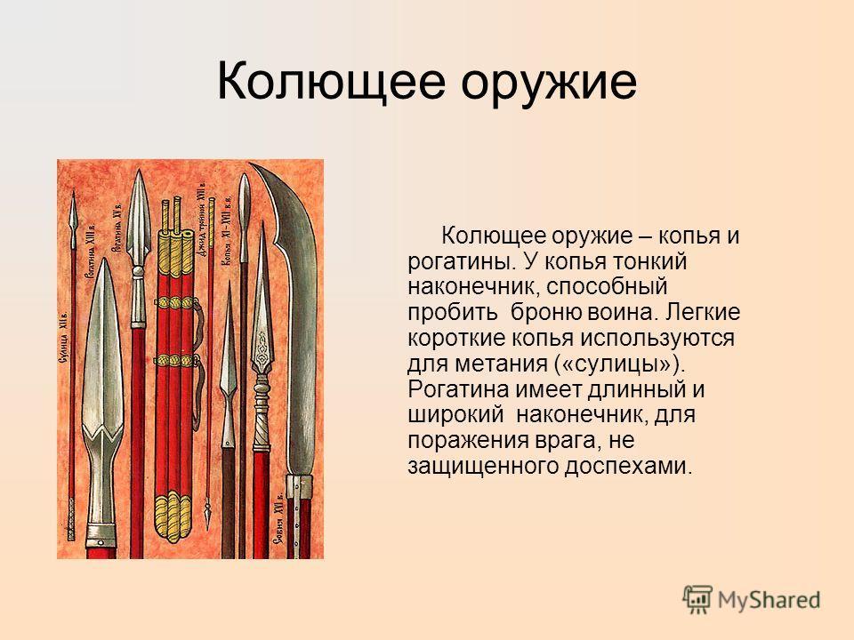 Колющее оружие Колющее оружие – копья и рогатины. У копья тонкий наконечник, способный пробить броню воина. Легкие короткие копья используются для метания («сулицы»). Рогатина имеет длинный и широкий наконечник, для поражения врага, не защищенного до