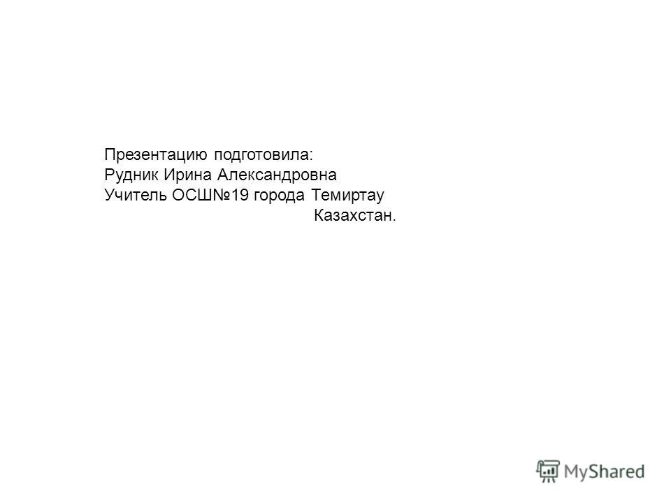 Презентацию подготовила: Рудник Ирина Александровна Учитель ОСШ19 города Темиртау Казахстан.