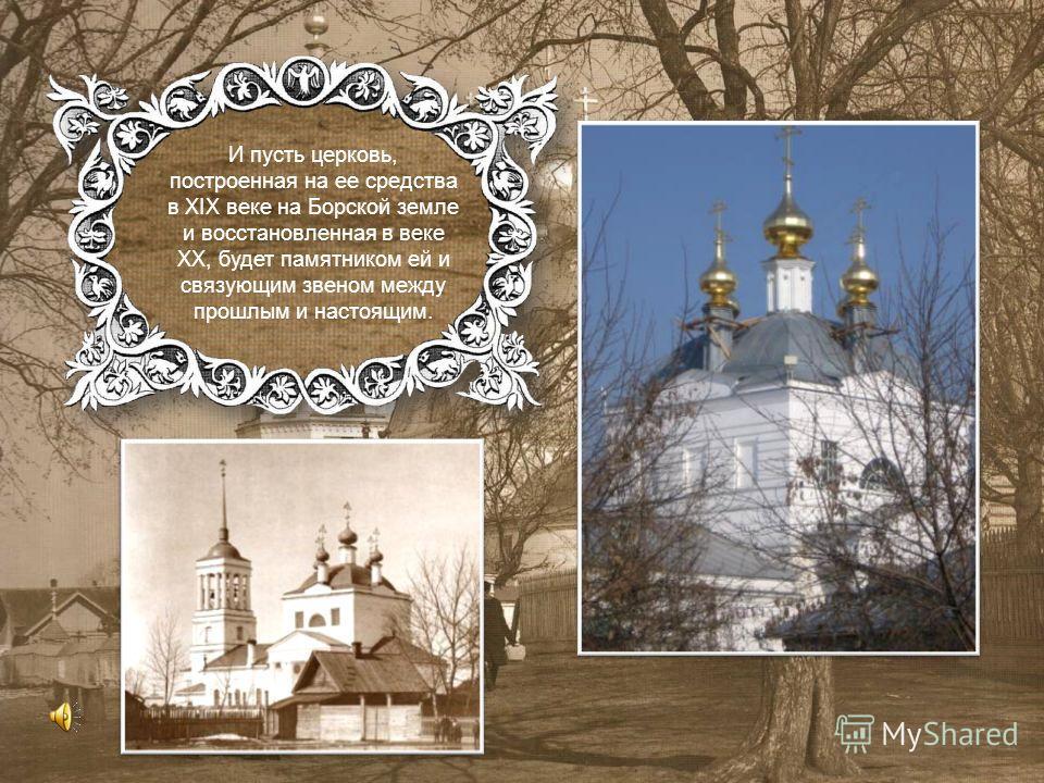 И пусть церковь, построенная на ее средства в XIX веке на Борской земле и восстановленная в веке XX, будет памятником ей и связующим звеном между прошлым и настоящим.