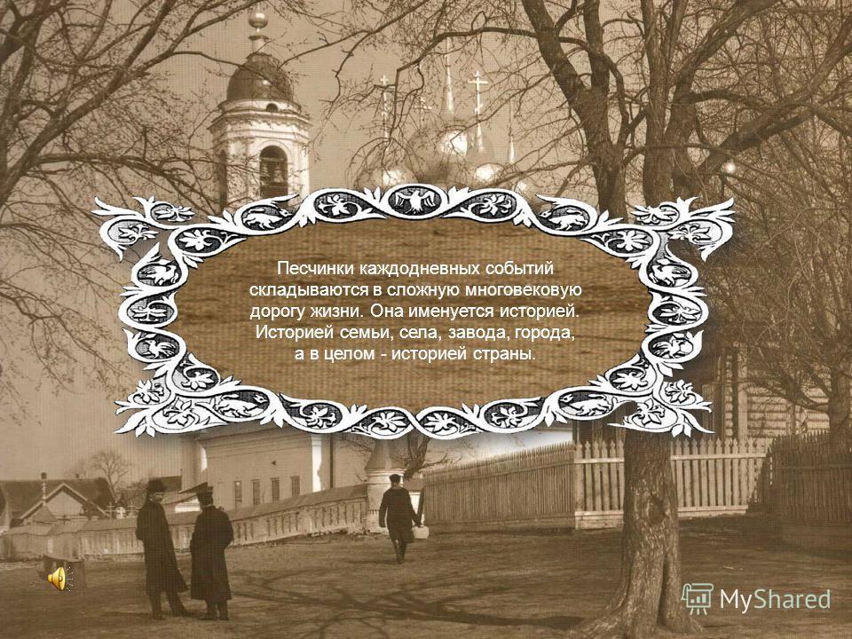 Песчинки каждодневных событий складываются в сложную многовековую дорогу жизни. Она именуется историей. Историей семьи, села, завода, города, а в целом - историей страны.