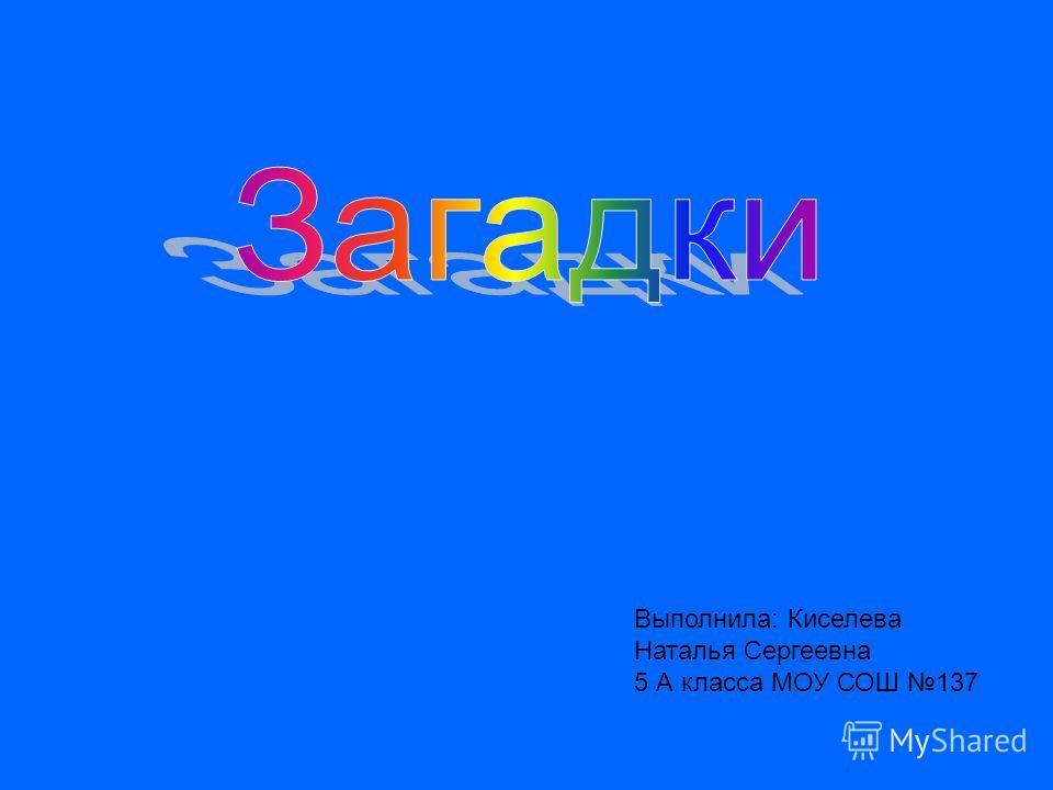 Выполнила: Киселева Наталья Сергеевна 5 А класса МОУ СОШ 137